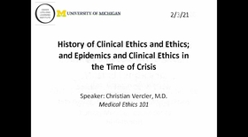 Medical Ethics 101 - History of Clinical Ethics and Ethics; and Epidemics and Clinical Ethics in the Time of Crisis