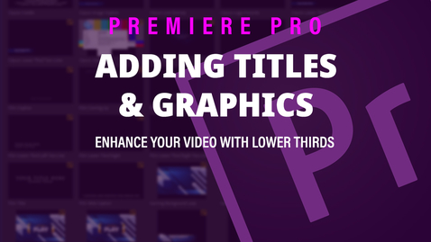 Thumbnail for entry Adding Titles/Graphics - Adobe Premiere Pro 2019