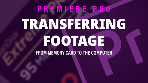 Thumbnail for entry Transferring your footage - Adobe Premiere Pro 2019