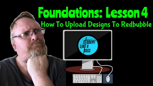 Student Like A Boss: Foundations- Lesson 4 (Uploading Designs To Redbubble)